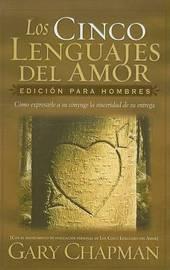 Los Cinco Lenguajes del Amor: Edicion Para Hombres: Como Expresarle a Su Conyuge La Sinceridad de Su Entrega by Gary Chapman