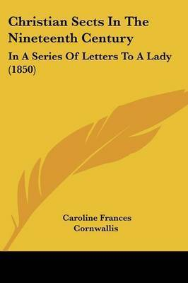 Christian Sects In The Nineteenth Century: In A Series Of Letters To A Lady (1850) by Caroline Frances Cornwallis