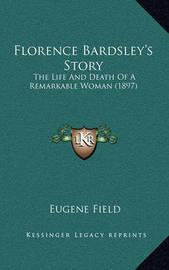 Florence Bardsley's Story: The Life and Death of a Remarkable Woman (1897) by Eugene Field