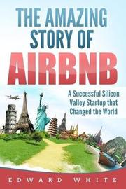 The Amazing Story of Airbnb by Edward White