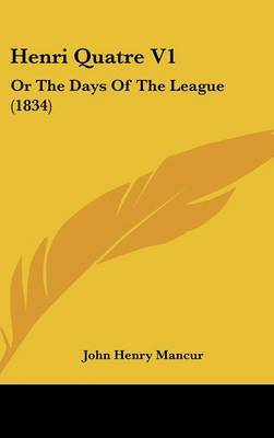 Henri Quatre V1: Or the Days of the League (1834) by John Henry Mancur image
