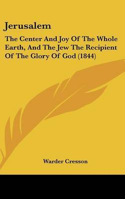 Jerusalem: The Center And Joy Of The Whole Earth, And The Jew The Recipient Of The Glory Of God (1844) by Warder Cresson