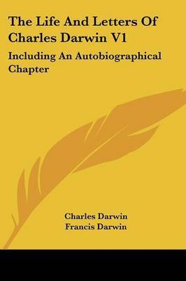The Life and Letters of Charles Darwin V1: Including an Autobiographical Chapter by Professor Charles Darwin