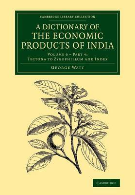 A Cambridge Library Collection - Botany and Horticulture Tectona to Zygophillum and Index: Volume 6 A Dictionary of the Economic Products of India: Part 4 by George Watt image