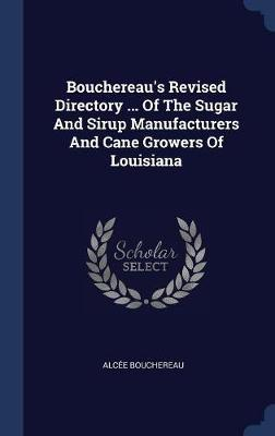 Bouchereau's Revised Directory ... of the Sugar and Sirup Manufacturers and Cane Growers of Louisiana by Alcee Bouchereau