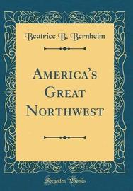 America's Great Northwest (Classic Reprint) by Beatrice B Bernheim image