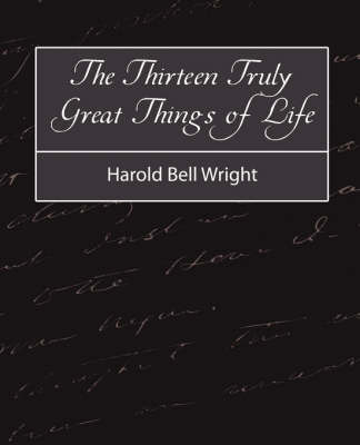 The Thirteen Truly Great Things in Life - Harold Bell Wright by Bell Wright Harold Bell Wright image