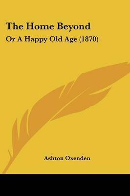 The Home Beyond: Or A Happy Old Age (1870) by Ashton Oxenden