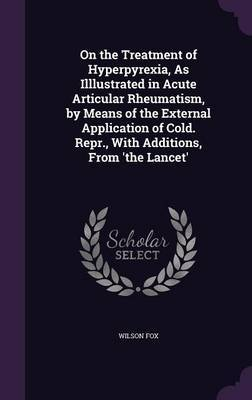 On the Treatment of Hyperpyrexia, as Illlustrated in Acute Articular Rheumatism, by Means of the External Application of Cold. Repr., with Additions, from 'The Lancet' by Wilson Fox image