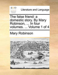 The False Friend: A Domestic Story. by Mary Robinson, ... in Four Volumes. ... Volume 1 of 4 by Mary Robinson