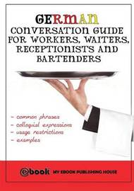 German Conversation Guide for Workers, Waiters, Receptionists and Bartenders by My Ebook Publishing House