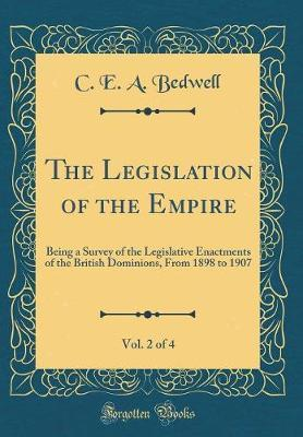The Legislation of the Empire, Vol. 2 of 4 by C E a Bedwell