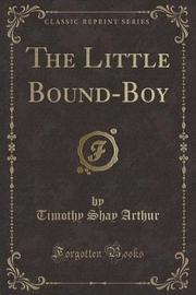 The Little Bound-Boy (Classic Reprint) by Timothy Shay Arthur image