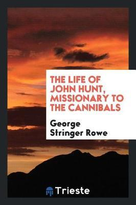 The Life of John Hunt, Missionary to the Cannibals by George Stringer Rowe