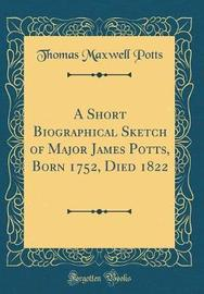 A Short Biographical Sketch of Major James Potts, Born 1752, Died 1822 (Classic Reprint) by Thomas Maxwell Potts image