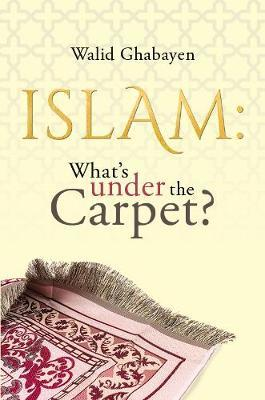 Islam: What's under the Carpet? by Walid Ghabayen