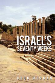 Israel's Seventy Weeks by Doug Morgan