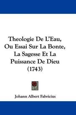 Theologie de L'Eau, Ou Essai Sur La Bonte, La Sagesse Et La Puissance de Dieu (1743) by Johann Albert Fabricius