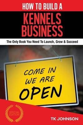 How to Build a Kennels Business (Special Edition): The Only Book You Need to Launch, Grow & Succeed by T K Johnson image