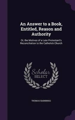 An Answer to a Book, Entitled, Reason and Authority by Thomas Bainbrigg image