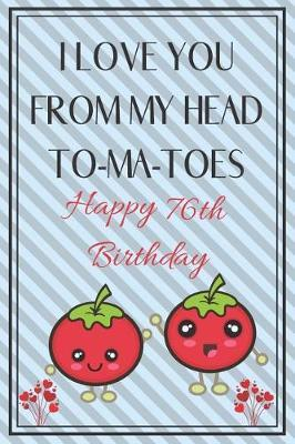 I Love You From My Head To-Ma-Toes Happy 76th Birthday - Tomato Pun by Eli Publishing