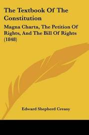 The Textbook Of The Constitution: Magna Charta, The Petition Of Rights, And The Bill Of Rights (1848) by Edward Shepherd Creasy