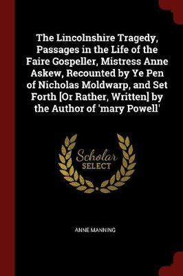 The Lincolnshire Tragedy, Passages in the Life of the Faire Gospeller, Mistress Anne Askew, Recounted by Ye Pen of Nicholas Moldwarp, and Set Forth [Or Rather, Written] by the Author of 'Mary Powell' by Anne Manning