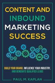 Content and Inbound Marketing Success by Paul M Kaplan
