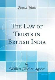 The Law of Trusts in British India (Classic Reprint) by William Fischer Agnew image
