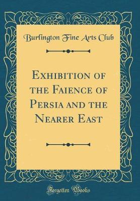 Exhibition of the Faience of Persia and the Nearer East (Classic Reprint) by Burlington Fine Arts Club