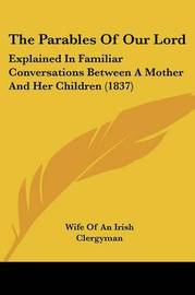 The Parables Of Our Lord: Explained In Familiar Conversations Between A Mother And Her Children (1837) by Wife of an Irish Clergyman image