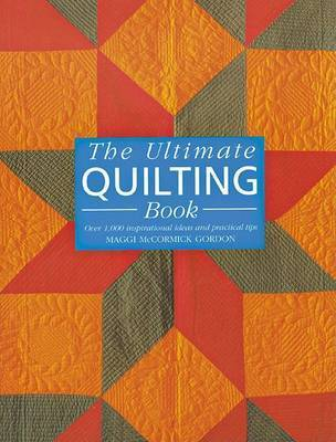 The Ultimate Quilting Book: Over 1, 000 Inspirational Ideas and Practical Tips by Maggi McCormick Gordon
