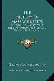 The History of Massachusetts: Including a Narrative of the Persecutions by State and Church in England by George Lowell Austin