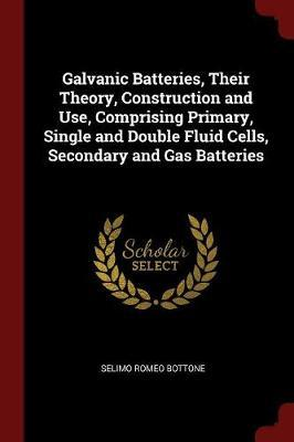 Galvanic Batteries, Their Theory, Construction and Use, Comprising Primary, Single and Double Fluid Cells, Secondary and Gas Batteries by Selimo Romeo Bottone