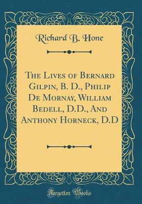 The Lives of Bernard Gilpin, B. D., Philip de Mornay, William Bedell, D.D., and Anthony Horneck, D.D (Classic Reprint) by Richard B Hone