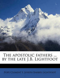 The Apostolic Fathers ... by the Late J.B. Lightfoot by Pope Clement I