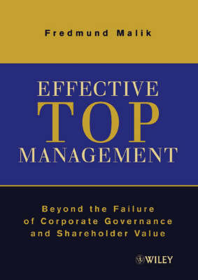 Effective Top Management: Beyond the Failure of Corporate Governance and Shareholder Value by Fredmund Malik