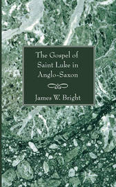 Gospel of Saint Luke in Anglo-Saxon by James W Bright