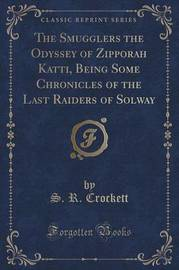 The Smugglers the Odyssey of Zipporah Katti, Being Some Chronicles of the Last Raiders of Solway (Classic Reprint) by S.R. Crockett