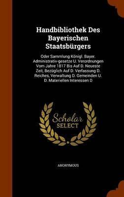 Handbibliothek Des Bayerischen Staatsburgers by * Anonymous