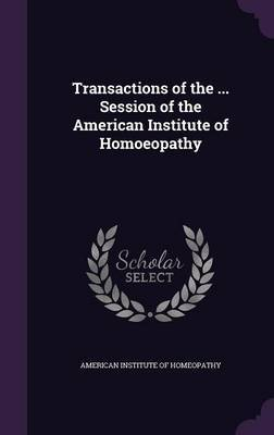 Transactions of the ... Session of the American Institute of Homoeopathy