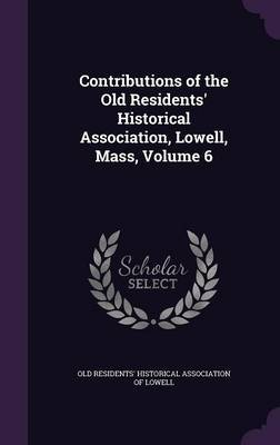 Contributions of the Old Residents' Historical Association, Lowell, Mass, Volume 6