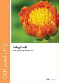 OCR Level 2 ITQ - Unit 34 - Using E-Mail Using Microsoft Outlook 2013 by CIA Training Ltd
