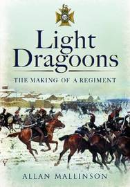 Light Dragoons: The Making of a Regiment by Allan Mallinson