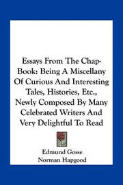 Essays from the Chap-Book: Being a Miscellany of Curious and Interesting Tales, Histories, Etc., Newly Composed by Many Celebrated Writers and Very Delightful to Read by Edmund Gosse