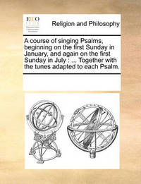A Course of Singing Psalms, Beginning on the First Sunday in January, and Again on the First Sunday in July: Together with the Tunes Adapted to Each Psalm. by Multiple Contributors