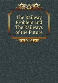 The Railway Problem and the Railways of the Future by The Times
