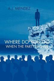 Where Do You Go When the Party is Over by A.J. MENDEZ