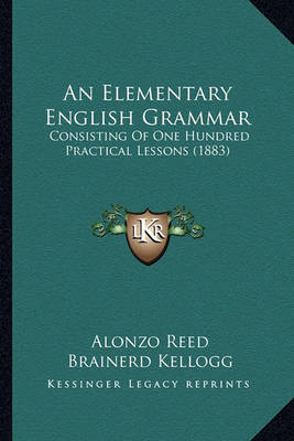 An Elementary English Grammar: Consisting of One Hundred Practical Lessons (1883) by Alonzo Reed