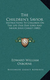 The Children's Savior: Instructions to Children on the Life Our Our Lord and Savior Jesus Christ (1882) by Edward William Osborne
